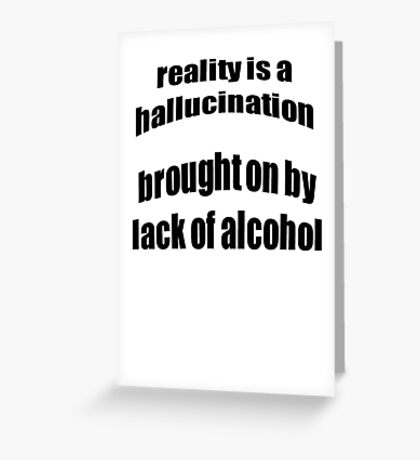 Reality Is A Hallucination Brought On By A Lack Of Alcohol Greeting Card