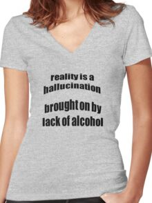 Reality Is A Hallucination Brought On By A Lack Of Alcohol Women's Fitted V-Neck T-Shirt
