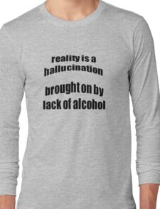 Reality Is A Hallucination Brought On By A Lack Of Alcohol T-Shirt