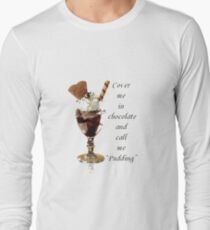"""Cover Me In Chocolate And Call Me """"Pudding"""" Long Sleeve T-Shirt"""