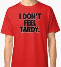 I DON'T FEEL TARDY. Classic T-Shirt