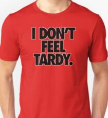 I DON'T FEEL TARDY. Unisex T-Shirt