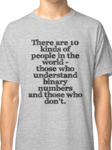 There are 10 kinds of people in the world - those who understand binary numbers and those who don't. Classic T-Shirt