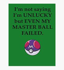 I'm not saying I'm unlucky but even my master ball failed Photographic Print