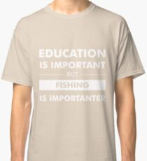 Education is Important but Fishing is Importanter Classic T-Shirt