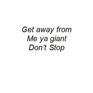 """""""Get away from me ya giant Don't Stop"""" by thetaylahe"""