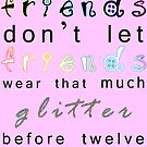 friends don't let friends wear that much glitter before twelve by AHakir