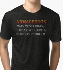 """Lisbeth's """"ARMAGEDDON WAS YESTERDAY-TODAY WE HAVE A SERIOUS PROBLEM."""" T-Shirt Tri-blend T-Shirt"""