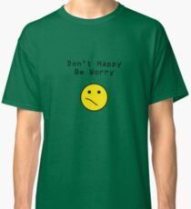 Don't Happy, Be Worry T-Shirt Classic T-Shirt