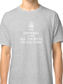 My espresso brings all the boys to the yard Classic T-Shirt