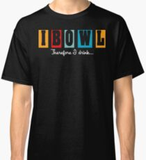 """""""I Bowl"""" Therefore """"I Drink"""" Bowling T-Shirt Classic T-Shirt"""