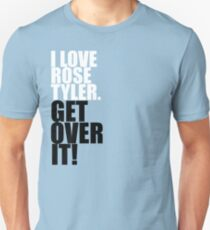 I love Rose Tyler. Get over it! T-Shirt