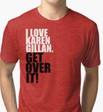 I love Karen Gillan. Get over it! Tri-blend T-Shirt