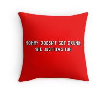 Mommy doesn't get drunk, she just has fun Throw Pillow