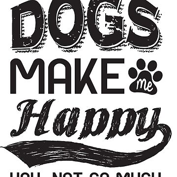 Dogs, make me happy. you, not so much by adiruhendi