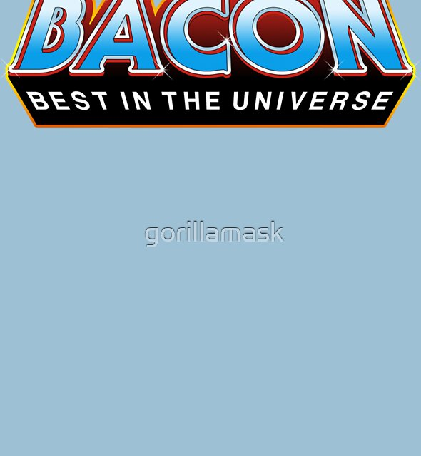 "BACON ""Best In The Universe"" by gorillamask"