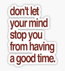 Don't Let Your Mind Stop You From Having a Good Time Sticker