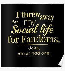 I threw away my social life for fandoms... jk never had one Poster