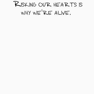 Risking our hearts is why we're alive. by cargarpe