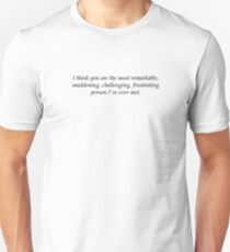 I think you are the most remarkable, maddening, challenging, frustrating person I've ever met. T-Shirt