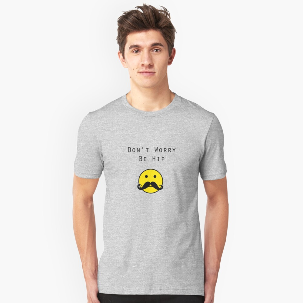Don't Worry, Be Hip T-Shirt Unisex T-Shirt Front