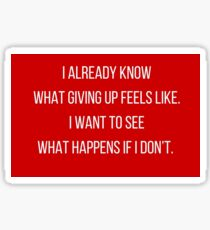 I already know  what giving up feels like.  I want to see  what happens if I don't.  Sticker
