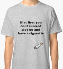 if at first you don't succeed, give up and have a cigarette Classic T-Shirt