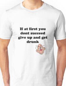 if at first you don't succeed, give up and get drunk Unisex T-Shirt