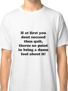 if at first you don't succeed then quit, there's no point being a damn fool about it Classic T-Shirt