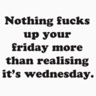 Nothing fucks up your friday more than realising its wednesday by Elliott Butler