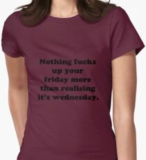 Nothing fucks up your friday more than realising its wednesday Womens Fitted T-Shirt
