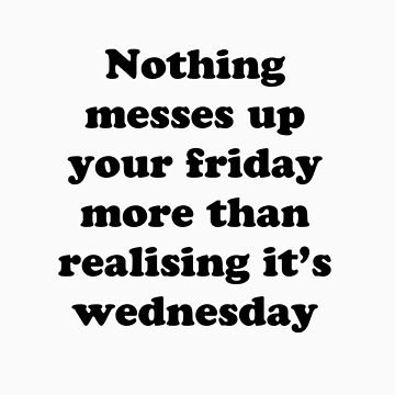 Nothing messes up your friday more than realising its wednesday by ebutler