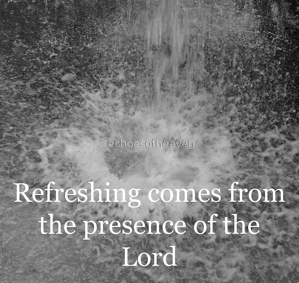 """""""Refreshing comes from the presence of the Lord"""" by Carter L. Shepard by echoesofheaven"""