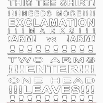 THIS!! TEE SHIRT!! NEEDS MORE!! EXCLAMATION! MARKS!!!!!!!!!!!!!!!!!!!! by FinestHour
