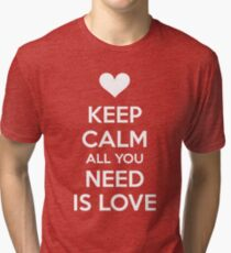Keep calm all you need is love Tri-blend T-Shirt