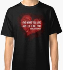 Find what you love and let it kill you - Bukowski Classic T-Shirt