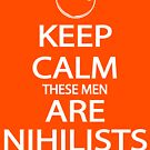 Keep Calm These Men are Nihilists white by Tardis53