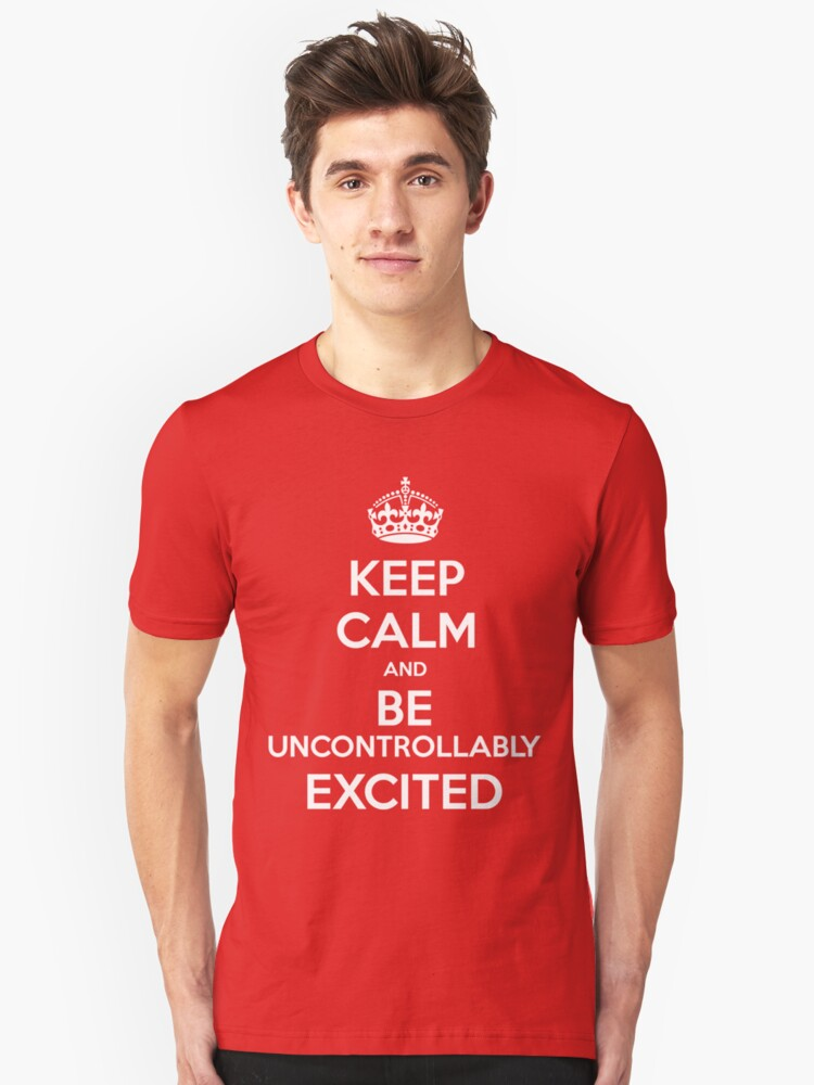 KEEP CALM and Be Uncontrollably Excited Unisex T-Shirt Front