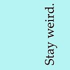 stay weird. by killthespare89