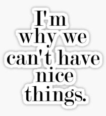 I'm why we can't have nice things Sticker