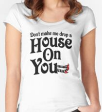 Don't Make Me Drop A House On You Wizard of Oz Women's Fitted Scoop T-Shirt
