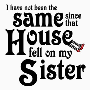 I Have Not Been The Same Since That House FellOn My Sister Wizard of Oz by gleekgirl