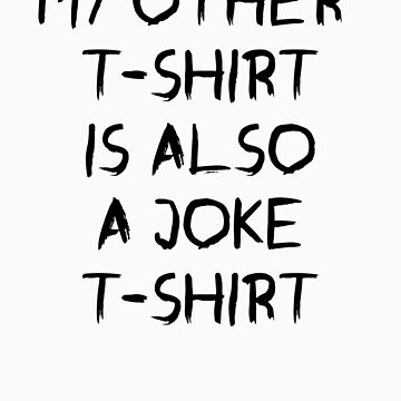 my other t-shirt is also a joke t-shirt by MrYum
