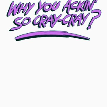 Why you ackin' so cray-cray? by jamaziing