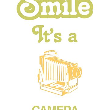 Smile it's a CAMERA  by SmileitsaShirt