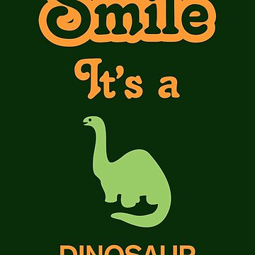 Smile it's a DINOSAUR by SmileitsaShirt