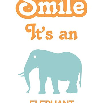 Smile it's an ELEPHANT by SmileitsaShirt