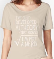 I've Just Developed A Theory That Proves I'm Not A Nerd Women's Relaxed Fit T-Shirt