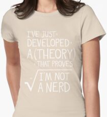 I've Just Developed A Theory That Proves I'm Not A Nerd Womens Fitted T-Shirt