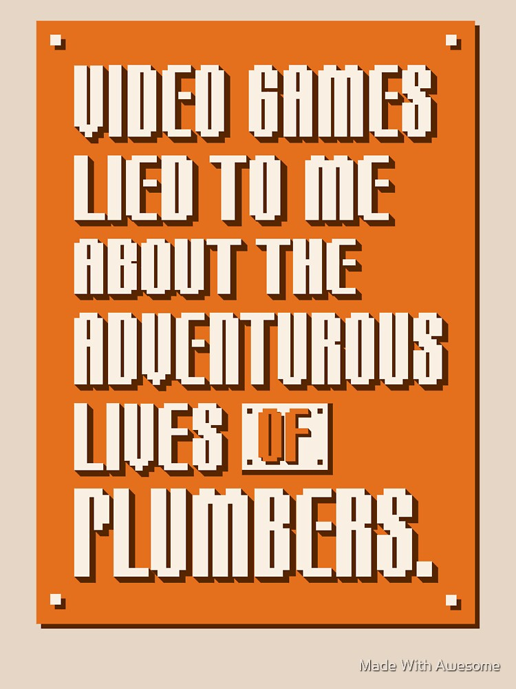Video Games Lied To Me About The Adventurous Lives of Plumbers by MadeWithAwesome